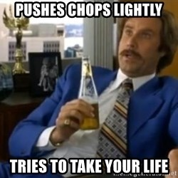 That escalated quickly-Ron Burgundy - PUSHES CHOPS LIGHTLY TRIES TO TAKE YOUR LIFE