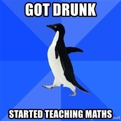Socially Awkward Penguin - Got Drunk started teaching maths