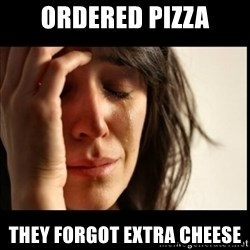 First World Problems - Ordered Pizza they forgot extra cheese