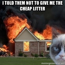 grumpy cat 8 - I told them not to give me the cheap litter