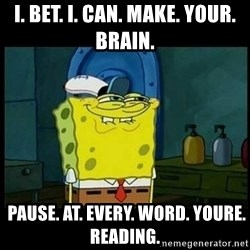 Don't you, Squidward? - I. Bet. i. can. make. your. brain.  pause. at. every. word. youre. reading.