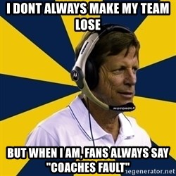 "Idiot Football Coach - i dont always make my team lose but when i am, fans always say ""coaches fault"""