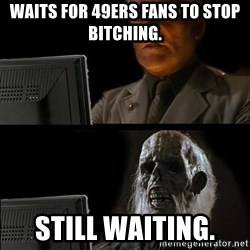 Waiting For - Waits for 49ers fans to stop bitching. Still waiting.