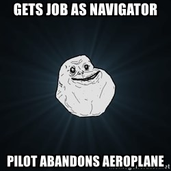 Forever Alone - gets job as navigator pilot abandons aeroplane