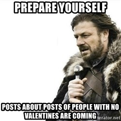 Prepare yourself - prepare yourself posts about posts of people with no valentines are coming