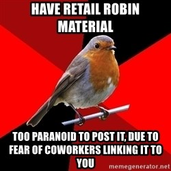 Retail Robin - have retail robin material too paranoid to post it, due to fear of coworkers linking it to you