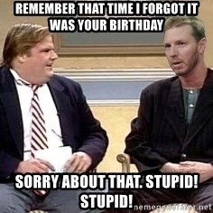 Chris Farley  - Remember that time I forgot it was your birthday Sorry about that. Stupid! Stupid!
