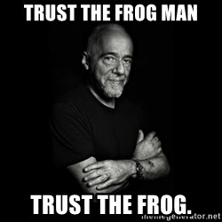 Paolo Coehlo Says - Trust the frog man trust the frog.