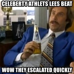 That escalated quickly-Ron Burgundy - Celeberty athlets lees beat wow they escalated quickly