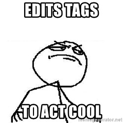 Fuck Yeah - edits Tags to act cool