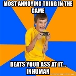 Annoying Gamer Kid - Most annoying thing in the game beats your ass at it... inhuman