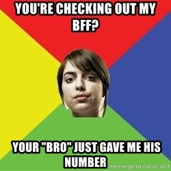 "Non Jealous Girl - You're checking out my BFF?  your ""bro"" just gave me his number"