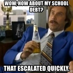 That escalated quickly-Ron Burgundy - WOW, HOW ABOUT MY SCHOOL DEBT? THAT ESCALATED QUICKLY.