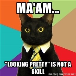 "Business Cat - Ma'am... ""Looking pretty"" is not a skill"
