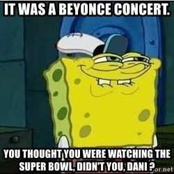 Spongebob Face - it was a beyonce concert. you thought you were watching the super bowl, didn't you, dani ?
