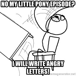Desk Flip Rage Guy - No My little pony episode? I will write angry letters!