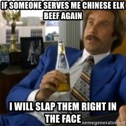 That escalated quickly-Ron Burgundy - If someone serves me chinese Elk beef again i will slap them right in the face