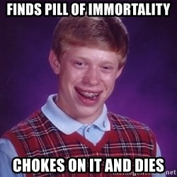 Bad Luck Brian - finds pill of immortality chokes on it and dies