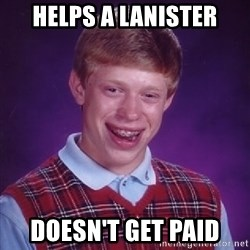 Bad Luck Brian - helps a lanister doesn't get paid