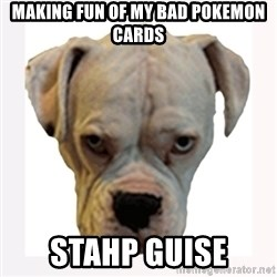 stahp guise - Making fun of my bad pokemon cards stahp guise