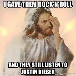 Facepalm Jesus - i gave them rock'n'roll and they still listen to justin bieber