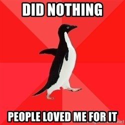 Socially Awesome Penguin - did nothing people loved me for it