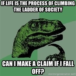 Philosoraptor - If life is the process of climbing the ladder of society can i make a claim if i fall off?