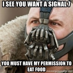 Bane - I see you want a Signal 7 You must have my permission to eat food