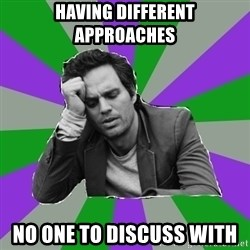 Forever Alone Bruce - HAVING different approaches no one to discuss with