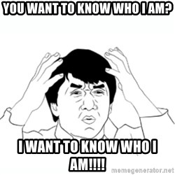 wtf jackie chan lol - You want to know who I am? I want to know who i am!!!!