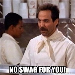 No Soup for You -  No Swag for you!