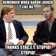 Chris Farley  - remember when aaron looked like me. Thanks stac.e.y. Stupid! stupid!