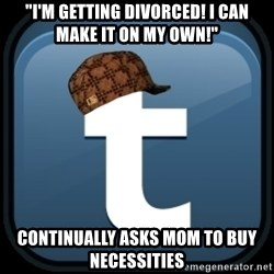 "Scumblr - ""i'M GETTING DIVORCED! I CAN MAKE IT ON MY OWN!"" CONTINUALLY ASKS MOM TO BUY NECESSITIES"