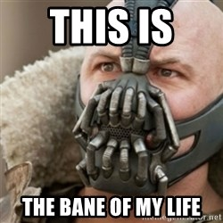 Bane - This is  The Bane of my life