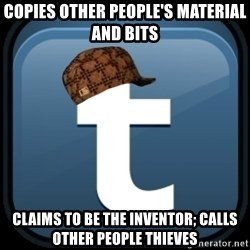 Scumblr - COPIES OTHER PEOPLE'S MATERIAL AND BITS CLAIMS TO BE THE INVENTOR; CALLS OTHER PEOPLE THIEVES