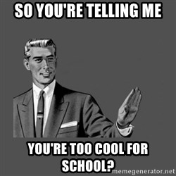 Grammar Guy - so you're telling me you're too cool for school?