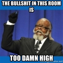 Too damn high - The bullshit in this room is Too damn high