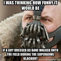 Bane - I was thinking how funny it would be if a guy dressed as bane walked onto the field during the superbowl blackout