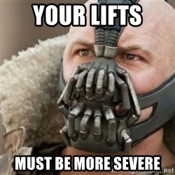 Bane - Your lifts  must be more severe