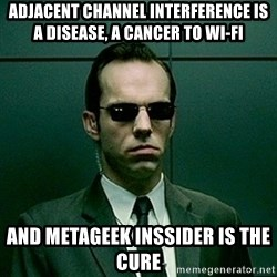 Agent Smith matrix - adjacent channel interference is a disease, a Cancer to WI-FI and METAGEEK inSSIDER is the cure
