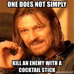 One Does Not Simply - one does not simply Kill an enemy with a cocktail stick
