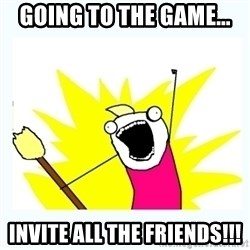 All the things - going to the game... invite all the friends!!!