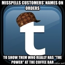 "Scumblr - misspells customers' names on orders to show them who really has ""the power"" at the coffee bar"
