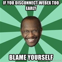 Herman Cain - If you disconnect webex too early blame yourself
