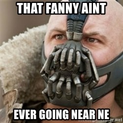 Bane - THAT FANNY AINT EVER GOING NEAR NE