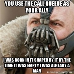 Bane - you use the call queeue as your ally I was born in it shaped by it by the time it was empty I was already a man