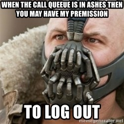 Bane - When the call queeue is in ashes then you may have my premission  to log out