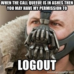 Bane - when the call queeue is in ashes then you may have my permission to  Logout