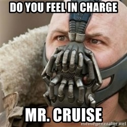 Bane - Do YOU FEEL IN CHARGE mr. CRUISE