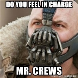 Bane - dO YOU FEEL IN CHARGE mr. CREWS